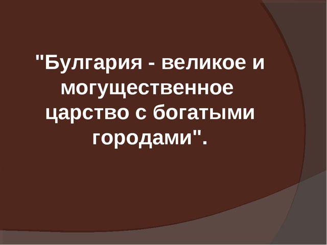 """""""Булгария - великое и могущественное царство с богатыми городами""""."""