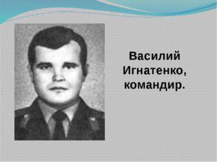 Bасилий Игнатенко, командир.