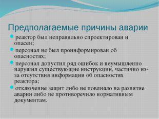 Предполагаемые причины аварии реактор был неправильно спроектирован и опасен;