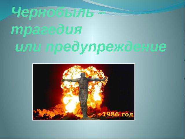 Чернобыль – трагедия или предупреждение