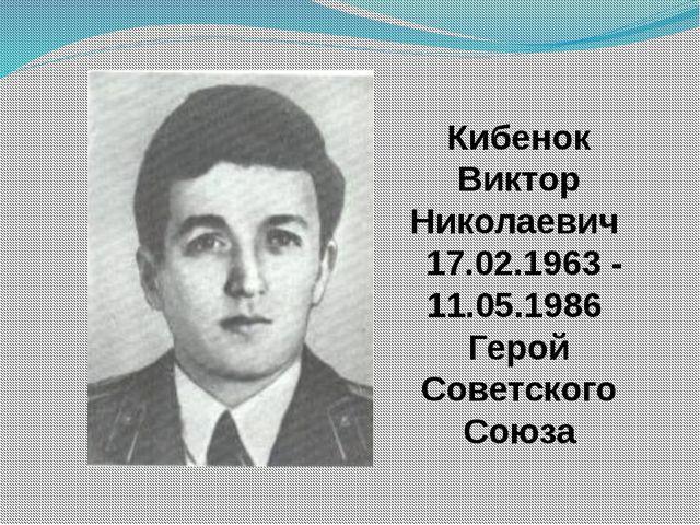 Кибенок Виктор Николаевич 17.02.1963 - 11.05.1986 Герой Советского Союза