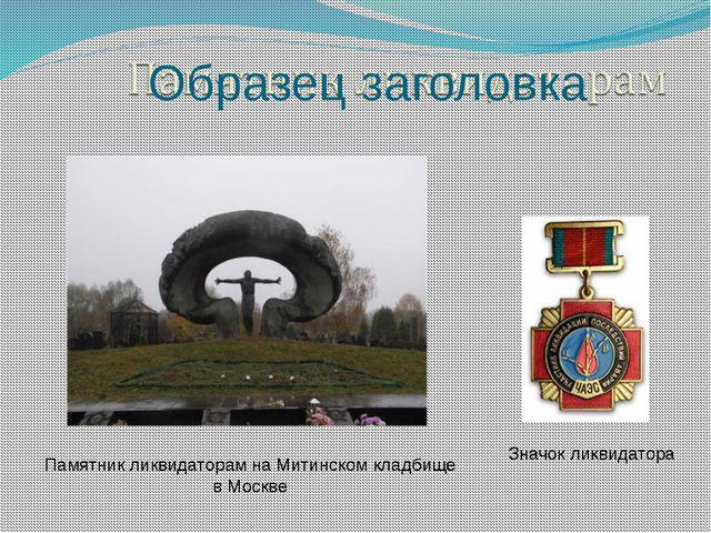 Значок ликвидатора Памятник ликвидаторам на Митинском кладбище в Москве