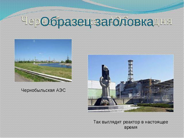 Чернобыльская АЭС Так выглядит реактор в настоящее время