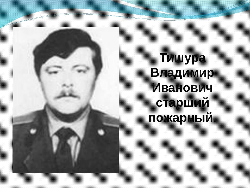 Тишура Владимир Иванович старший пожарный.