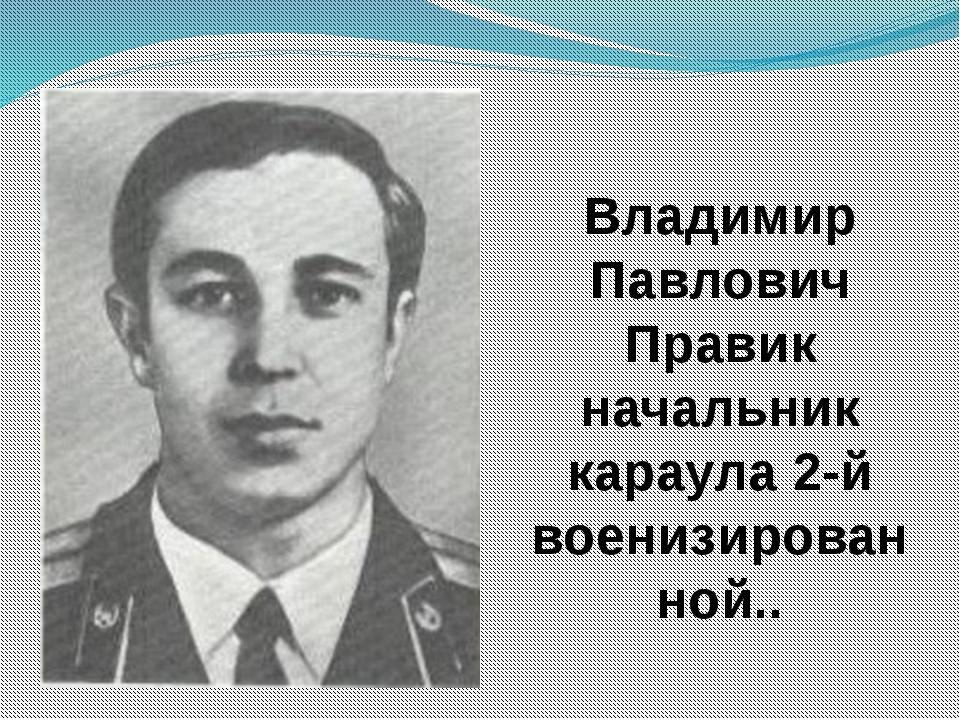 Владимир Павлович Правик начальник караула 2-й военизированной..