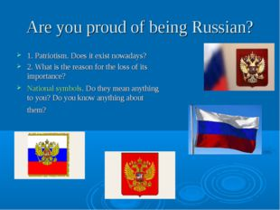 Are you proud of being Russian? 1. Patriotism. Does it exist nowadays? 2. Wha