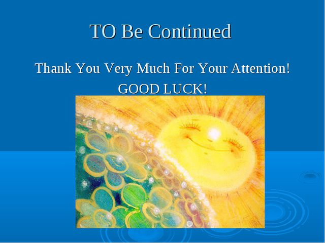 TO Be Continued Thank You Very Much For Your Attention! GOOD LUCK!