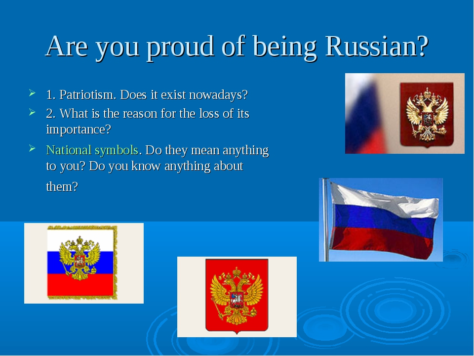 Are you proud of being Russian? 1. Patriotism. Does it exist nowadays? 2. Wha...