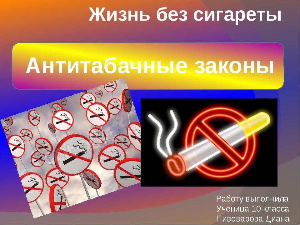 Жизнь без сигареты Антитабачные законы Работу выполнила Ученица 10 класса Пи...