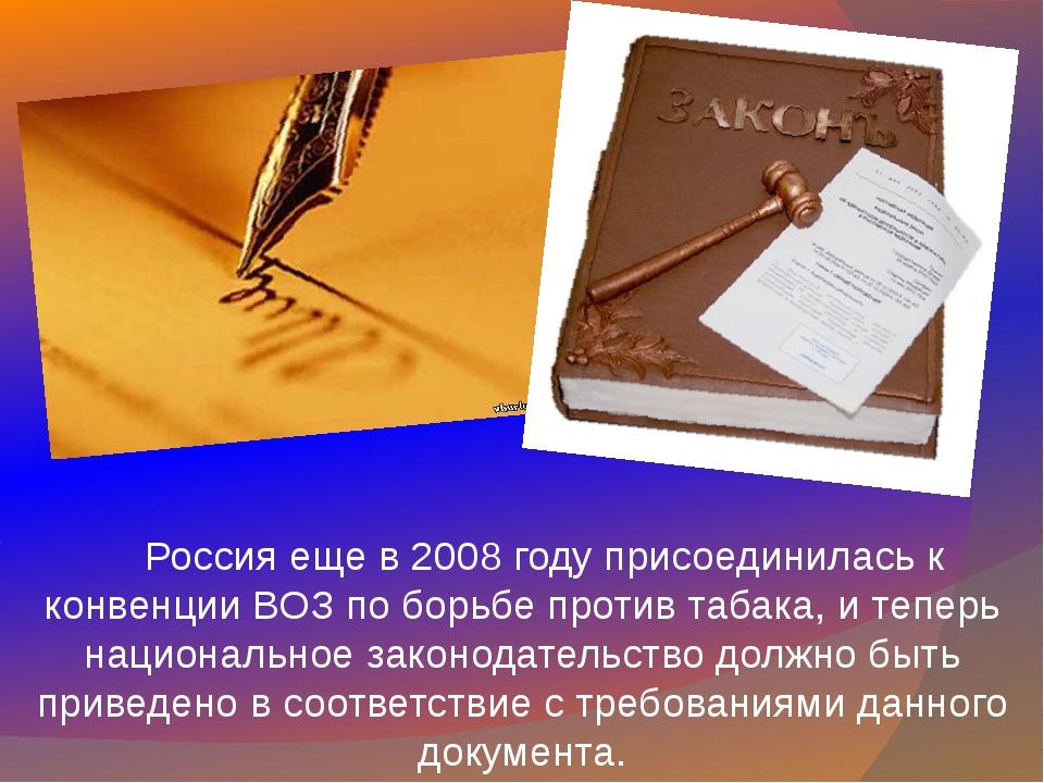 Россия еще в 2008 году присоединилась к конвенции ВОЗ по борьбе против табак...