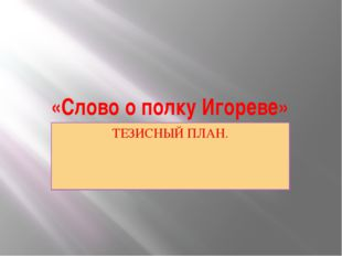 «Слово о полку Игореве» ТЕЗИСНЫЙ ПЛАН.