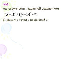 №3 На окружности , заданной уравнением а) найдите точки с абсциссой 3