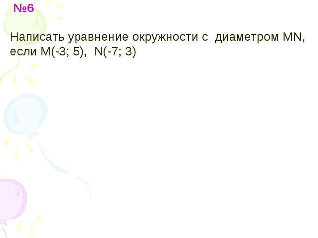 №6 Написать уравнение окружности с диаметром MN, если M(-3; 5), N(-7; 3)