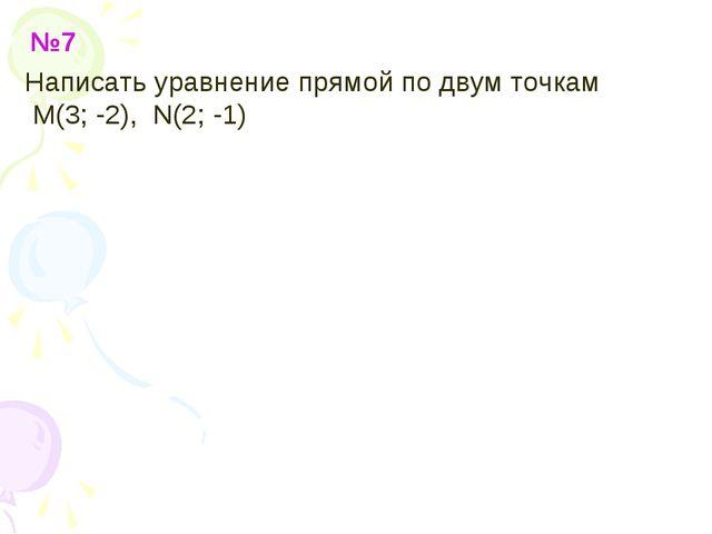 №7 Написать уравнение прямой по двум точкам M(3; -2), N(2; -1)