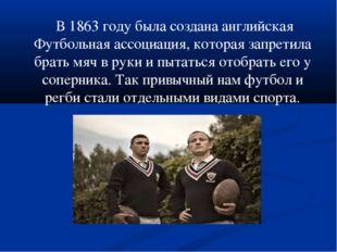 В 1863 году была создана английская Футбольная ассоциация, которая запретила