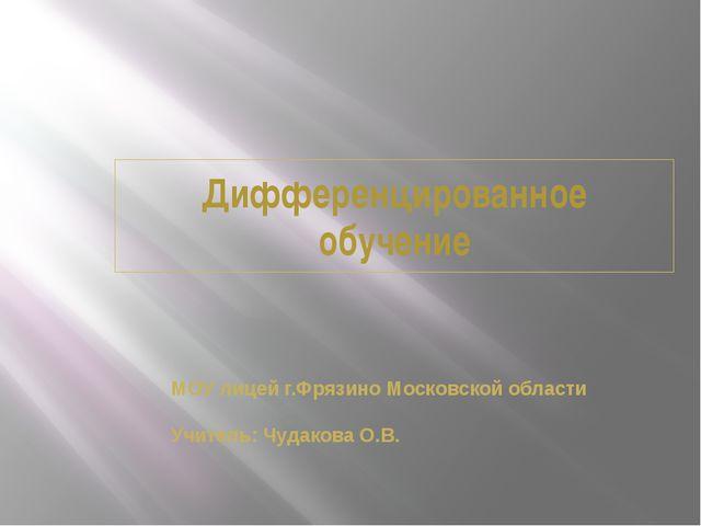 Дифференцированное обучение МОУ лицей г.Фрязино Московской области Учитель: Ч...
