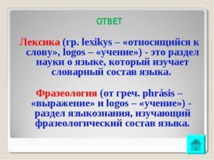 ОТВЕТ Лексика (гр. lexikуs – «относящийся к слову», logos – «учение») - это