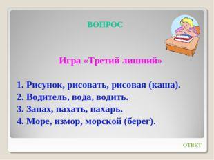 ВОПРОС Игра «Третий лишний» 1. Рисунок, рисовать, рисовая (каша). 2. Водитель