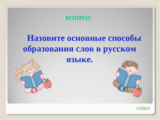 ВОПРОС Назовите основные способы образования слов в русском языке. ОТВЕТ