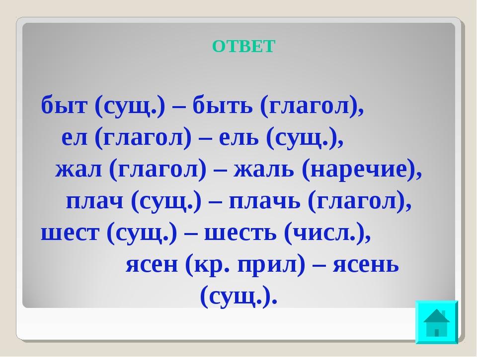 ОТВЕТ быт (сущ.) – быть (глагол), ел (глагол) – ель (сущ.), жал (глагол) – жа...