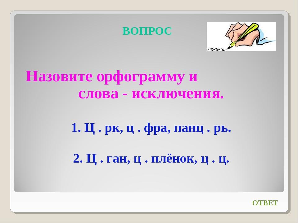 ВОПРОС Назовите орфограмму и слова - исключения. 1. Ц . рк, ц . фра, панц . р...