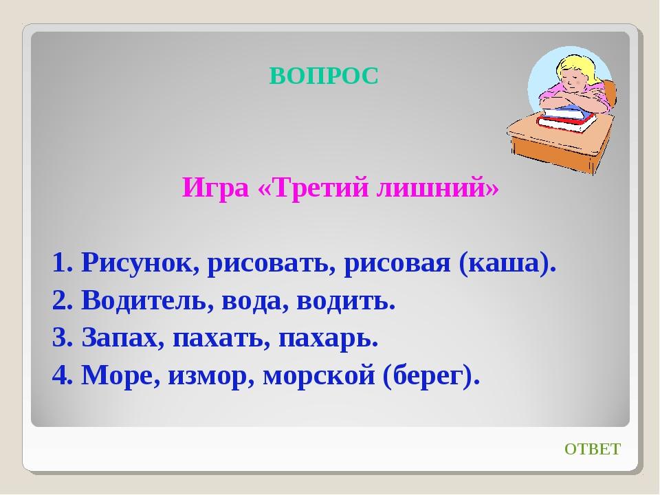 ВОПРОС Игра «Третий лишний» 1. Рисунок, рисовать, рисовая (каша). 2. Водитель...