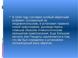 В 1648 году составил особый ойратский алфавит, основанный на общемонгольском