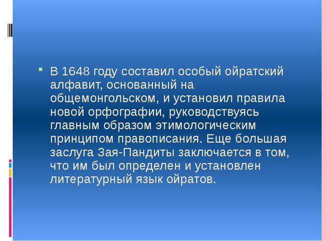 В 1648 году составил особый ойратский алфавит, основанный на общемонгольском...