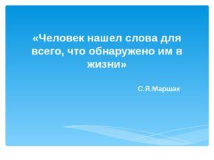 «Человек нашел слова для всего, что обнаружено им в жизни» С.Я.Маршак