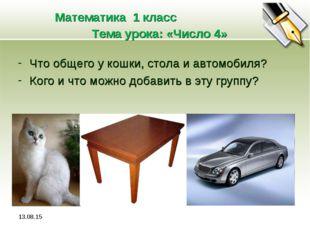 * Математика 1 класс Тема урока: «Число 4» Что общего у кошки, стола и автомо