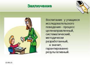 Заключение Воспитание у учащихся исследовательского поведения - процесс целен