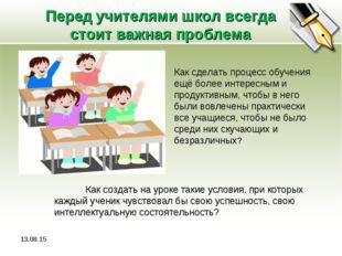 Перед учителями школ всегда стоит важная проблема * Как сделать процесс обуче