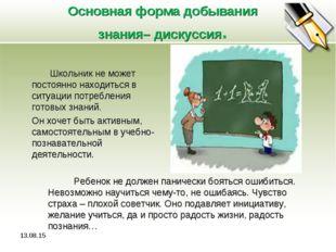 Основная форма добывания знания– дискуссия. Школьник не может постоянно наход