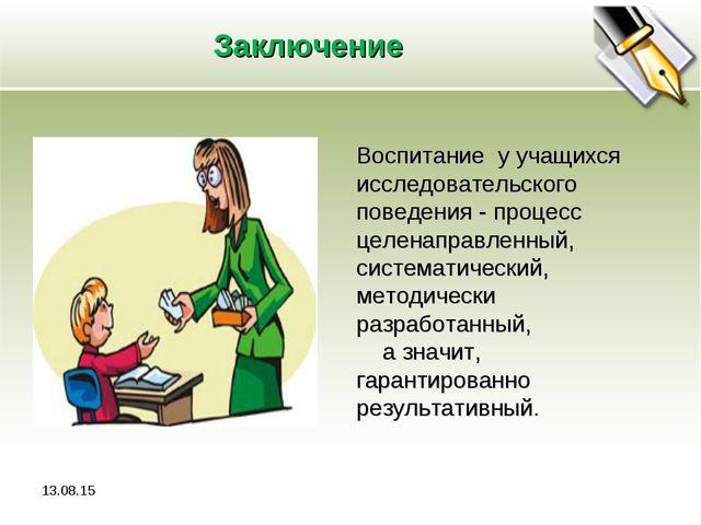 Заключение Воспитание у учащихся исследовательского поведения - процесс целен...