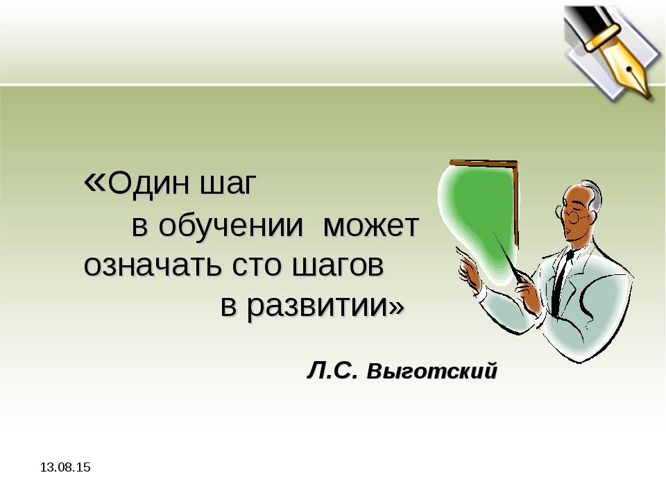 * «Один шаг в обучении может означать сто шагов в развитии» Л.С. Выготский