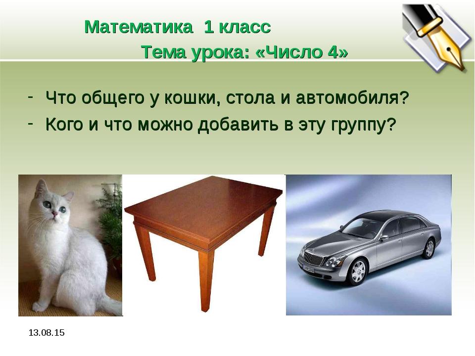* Математика 1 класс Тема урока: «Число 4» Что общего у кошки, стола и автомо...
