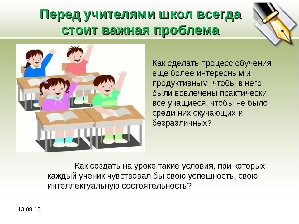 Перед учителями школ всегда стоит важная проблема * Как сделать процесс обуче...