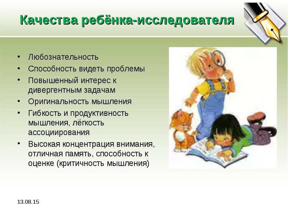 Качества ребёнка-исследователя Любознательность Способность видеть проблемы П...