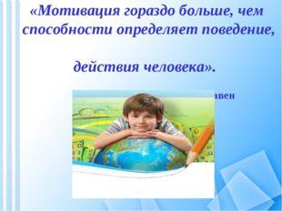 «Мотивация гораздо больше, чем способности определяет поведение, действия чел