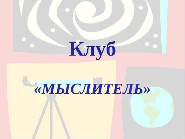 Клуб «МЫСЛИТЕЛЬ»