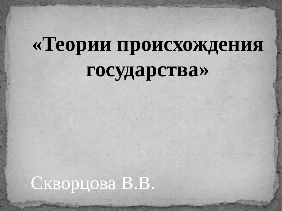 «Теории происхождения государства» Скворцова В.В.