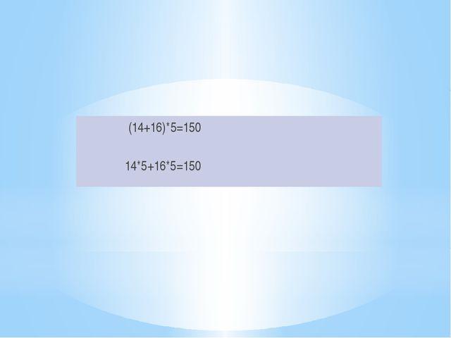 (14+16)*5=150 14*5+16*5=150