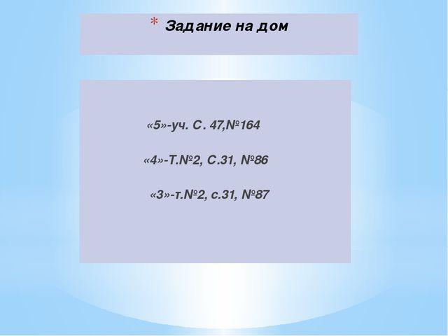 Задание на дом «5»-уч. С. 47,№164 «4»-Т.№2, С.31, №86 «3»-т.№2, с.31, №87