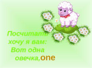 Посчитать хочу я вам: Вот одна овечка, one