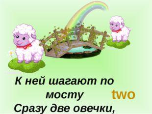 К ней шагают по мосту Сразу две овечки, two