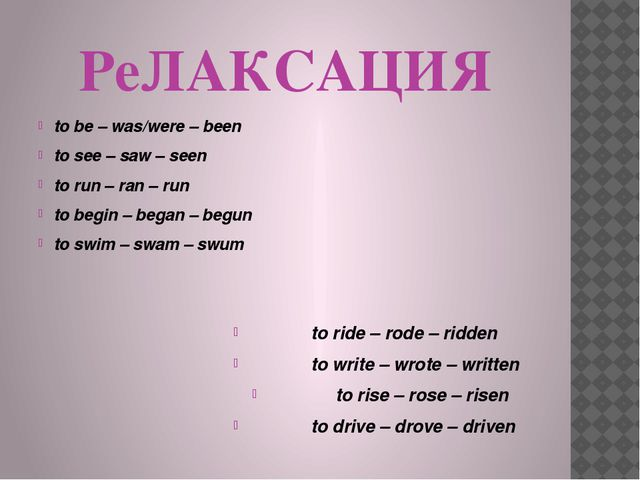 РеЛАКСАЦИЯ to be – was/were – been to see – saw – seen to run – ran – run to...