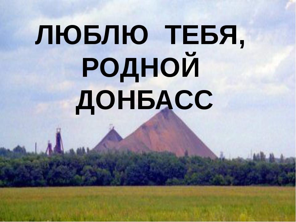 ЛЮБЛЮ ТЕБЯ, РОДНОЙ ДОНБАСС