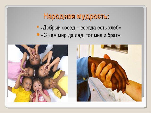 Народная мудрость: «Добрый сосед – всегда есть хлеб» «С кем мир да лад, тот м...