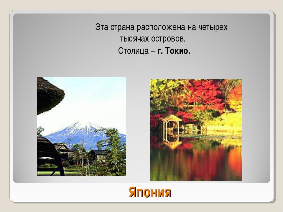 Япония Эта страна расположена на четырех тысячах островов. Столица – г. Т...