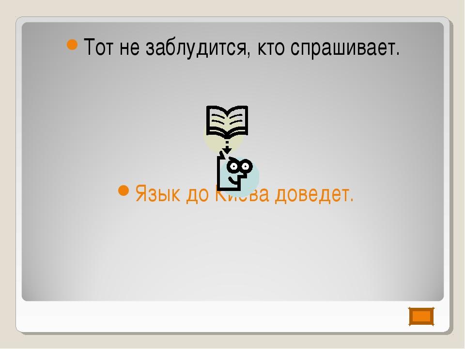 Тот не заблудится, кто спрашивает. Язык до Киева доведет.